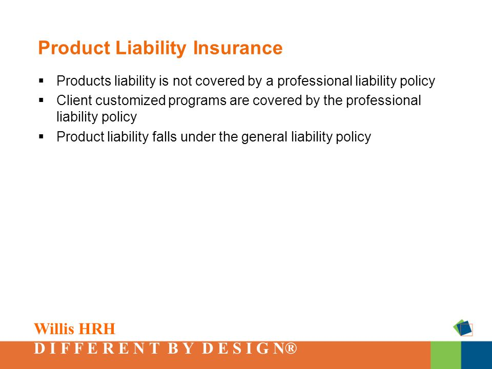 Willis HRH D I F F E R E N T B Y D E S I G N® Product Liability Insurance  Products liability is not covered by a professional liability policy  Client customized programs are covered by the professional liability policy  Product liability falls under the general liability policy