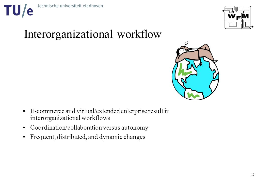 16 Interorganizational workflow E-commerce and virtual/extended enterprise result in interorganizational workflows Coordination/collaboration versus a