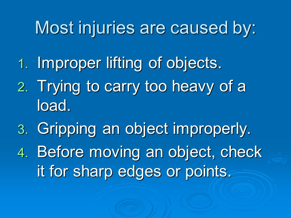 Most injuries are caused by: 1. Improper lifting of objects. 2. Trying to carry too heavy of a load. 3. Gripping an object improperly. 4. Before movin