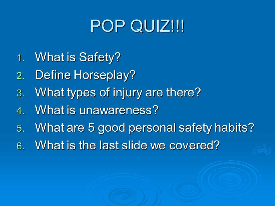 POP QUIZ!!! 1. What is Safety? 2. Define Horseplay? 3. What types of injury are there? 4. What is unawareness? 5. What are 5 good personal safety habi