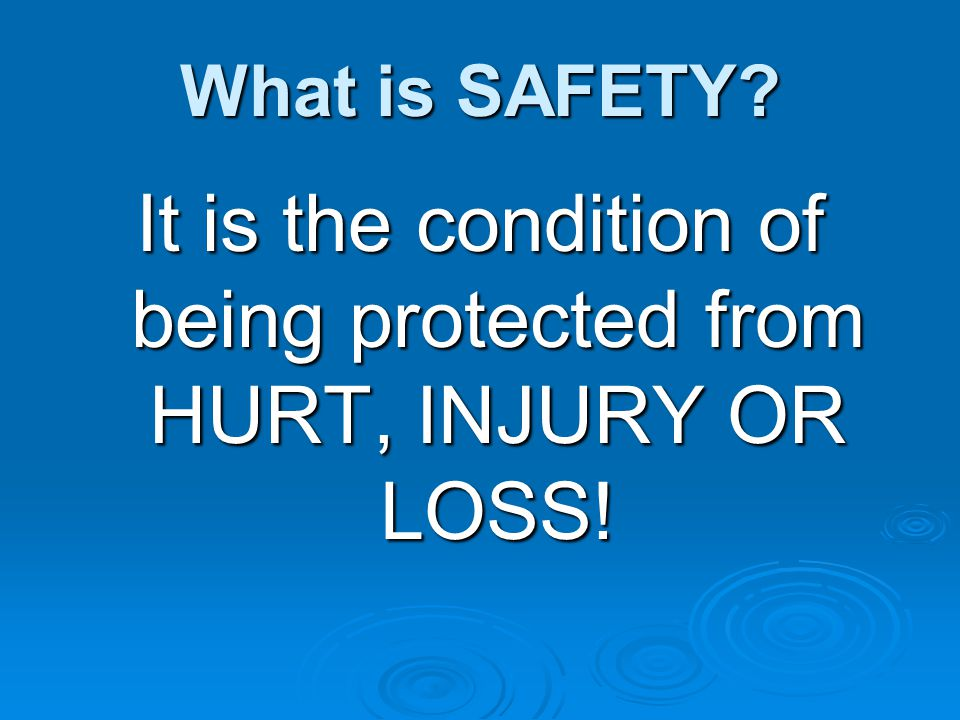 What is SAFETY? It is the condition of being protected from HURT, INJURY OR LOSS!