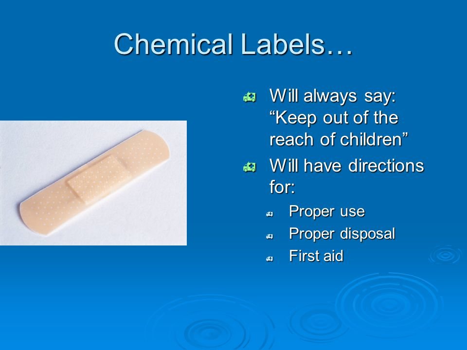 """Chemical Labels…  Will always say: """"Keep out of the reach of children""""  Will have directions for:  Proper use  Proper disposal  First aid"""