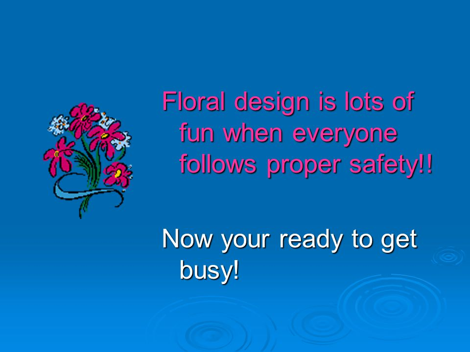 Floral design is lots of fun when everyone follows proper safety!! Now your ready to get busy!
