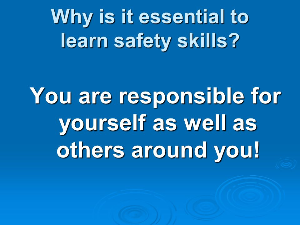 Why is it essential to learn safety skills? You are responsible for yourself as well as others around you! You are responsible for yourself as well as