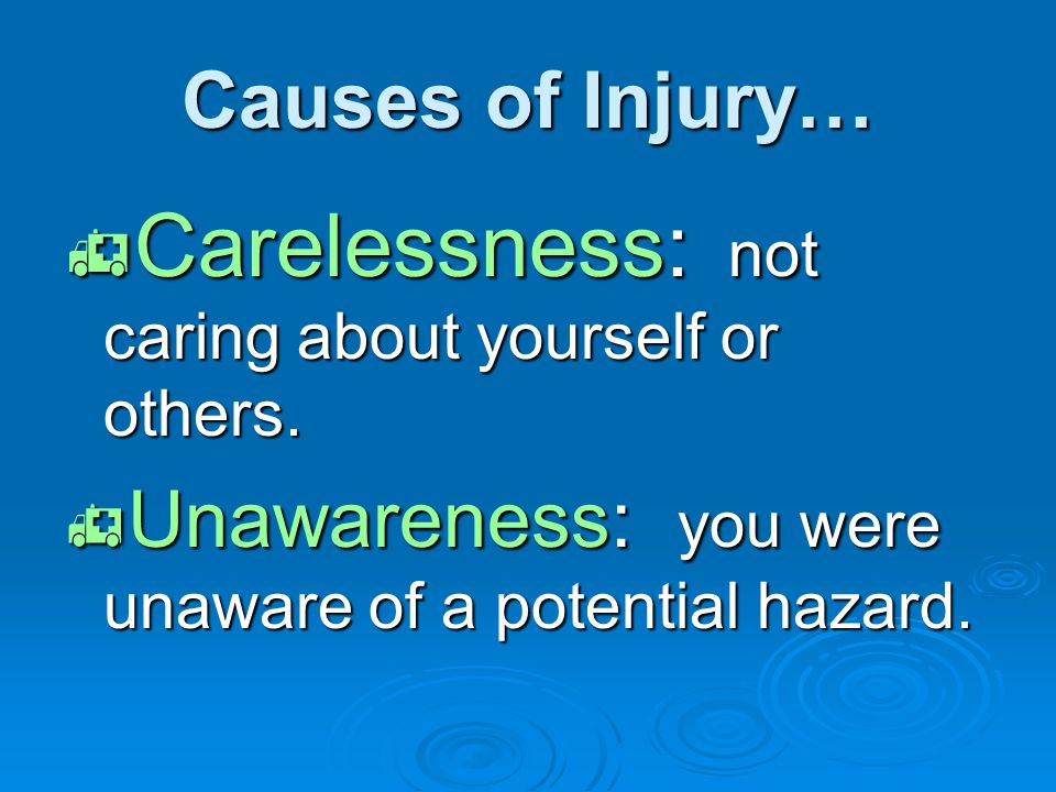 Causes of Injury…  Carelessness: not caring about yourself or others.  Unawareness: you were unaware of a potential hazard.