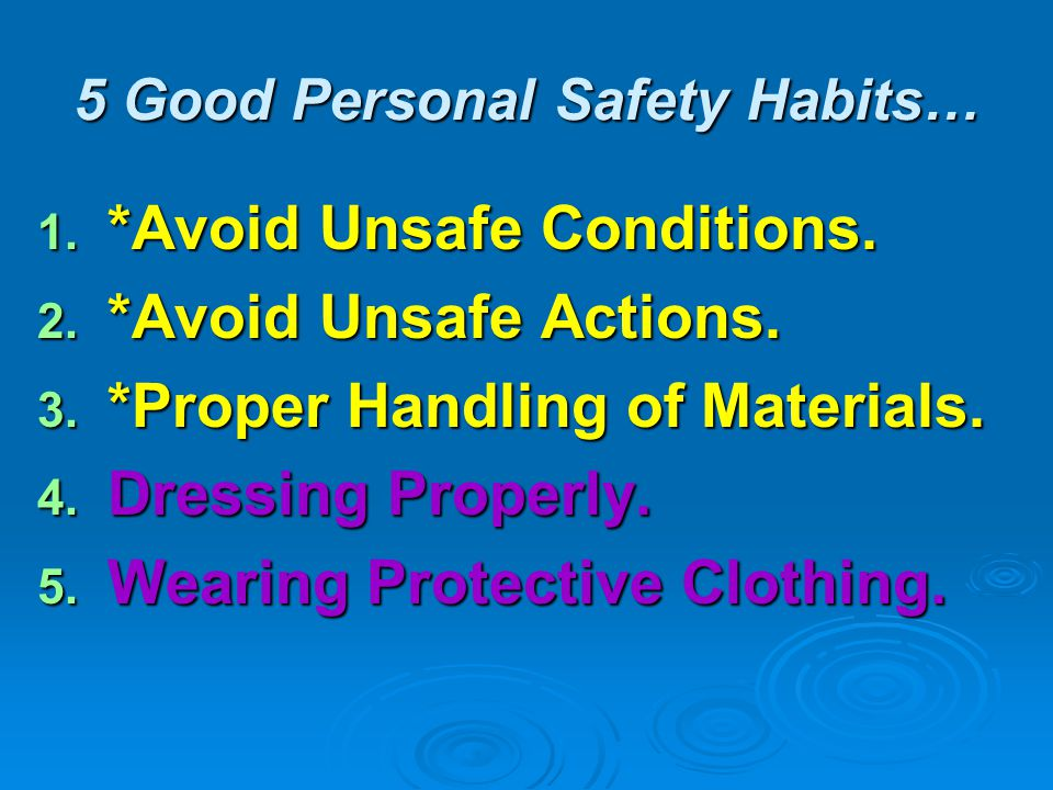 5 Good Personal Safety Habits… 1. *Avoid Unsafe Conditions. 2. *Avoid Unsafe Actions. 3. *Proper Handling of Materials. 4. Dressing Properly. 5. Weari