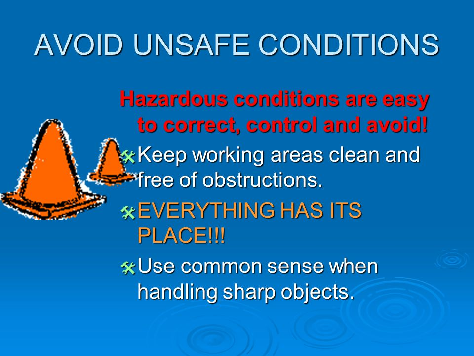 AVOID UNSAFE CONDITIONS Hazardous conditions are easy to correct, control and avoid!  Keep working areas clean and free of obstructions.  EVERYTHING