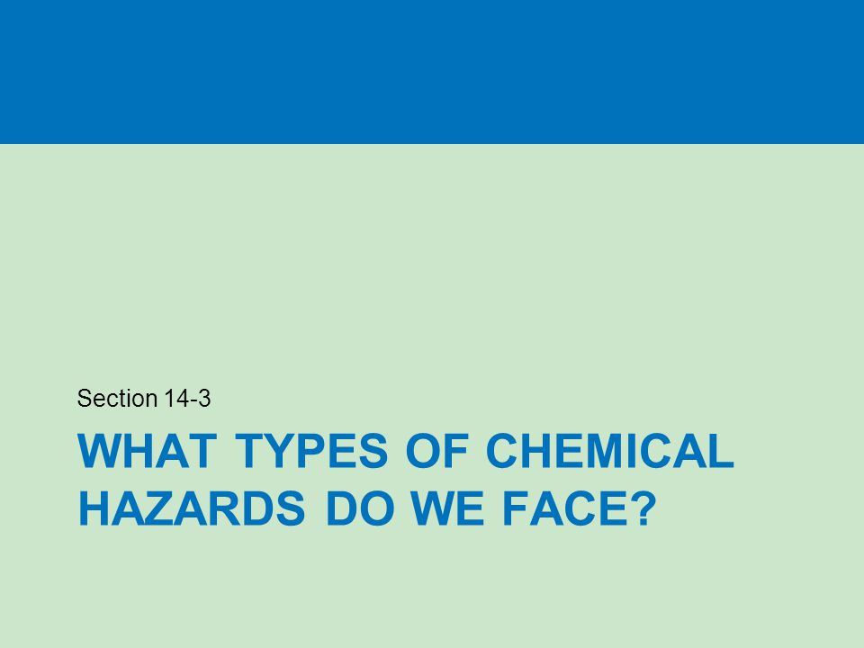 WHAT TYPES OF CHEMICAL HAZARDS DO WE FACE? Section 14-3