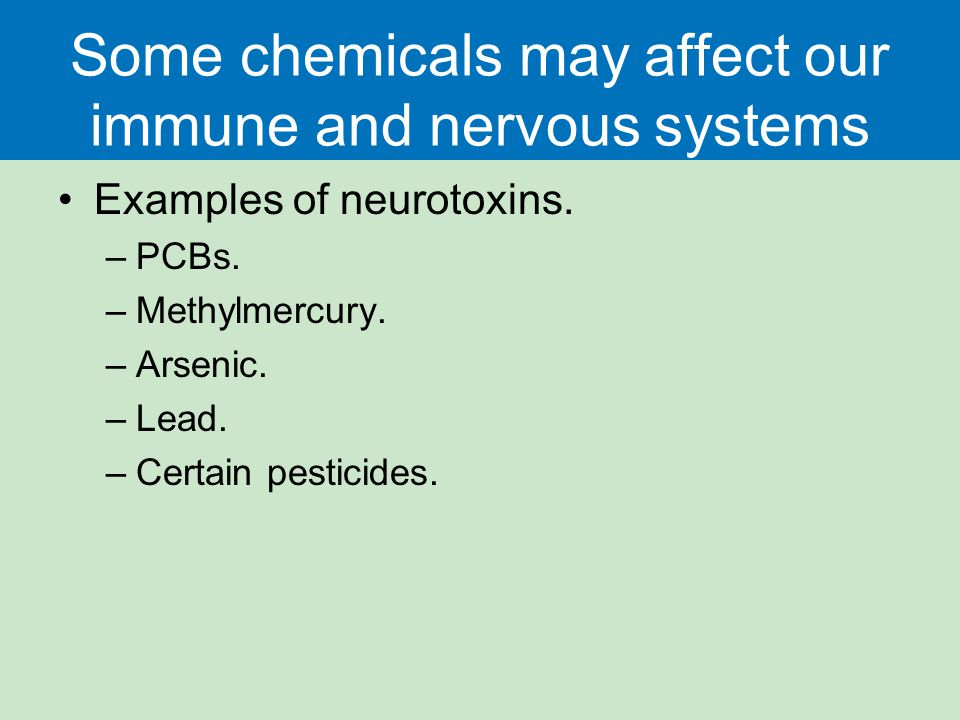 Some chemicals may affect our immune and nervous systems Examples of neurotoxins. –PCBs. –Methylmercury. –Arsenic. –Lead. –Certain pesticides.