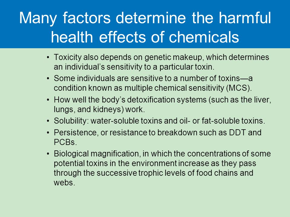 Many factors determine the harmful health effects of chemicals Toxicity also depends on genetic makeup, which determines an individual's sensitivity t