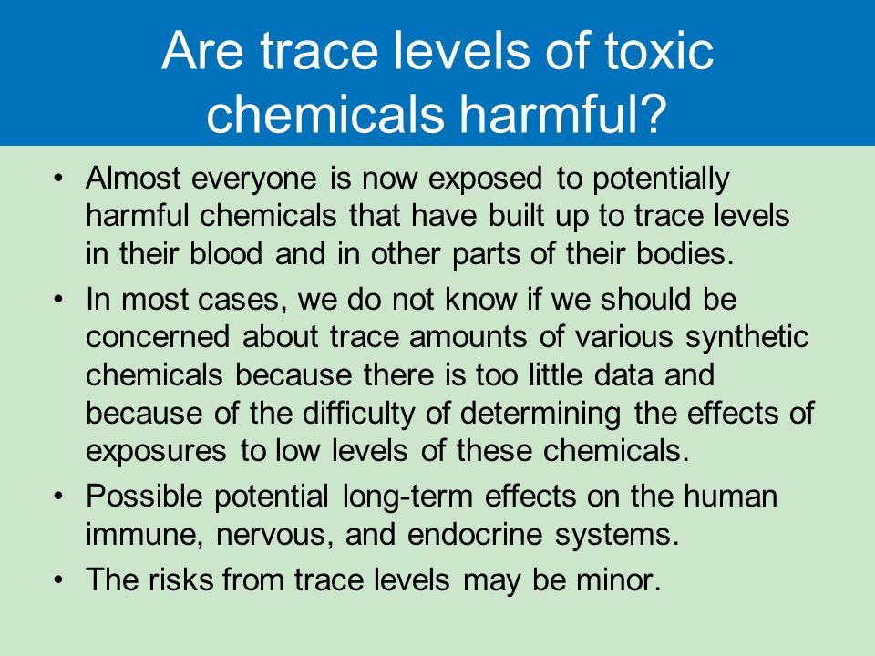 Are trace levels of toxic chemicals harmful? Almost everyone is now exposed to potentially harmful chemicals that have built up to trace levels in the