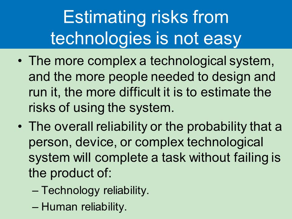 Estimating risks from technologies is not easy The more complex a technological system, and the more people needed to design and run it, the more diff