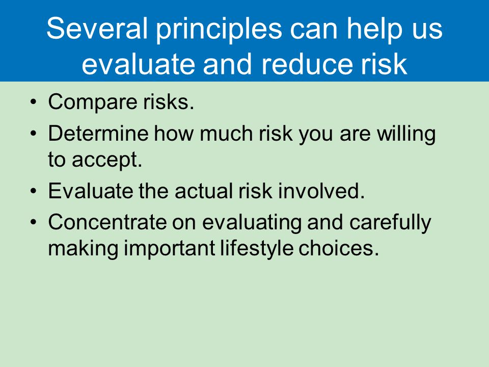 Several principles can help us evaluate and reduce risk Compare risks. Determine how much risk you are willing to accept. Evaluate the actual risk inv