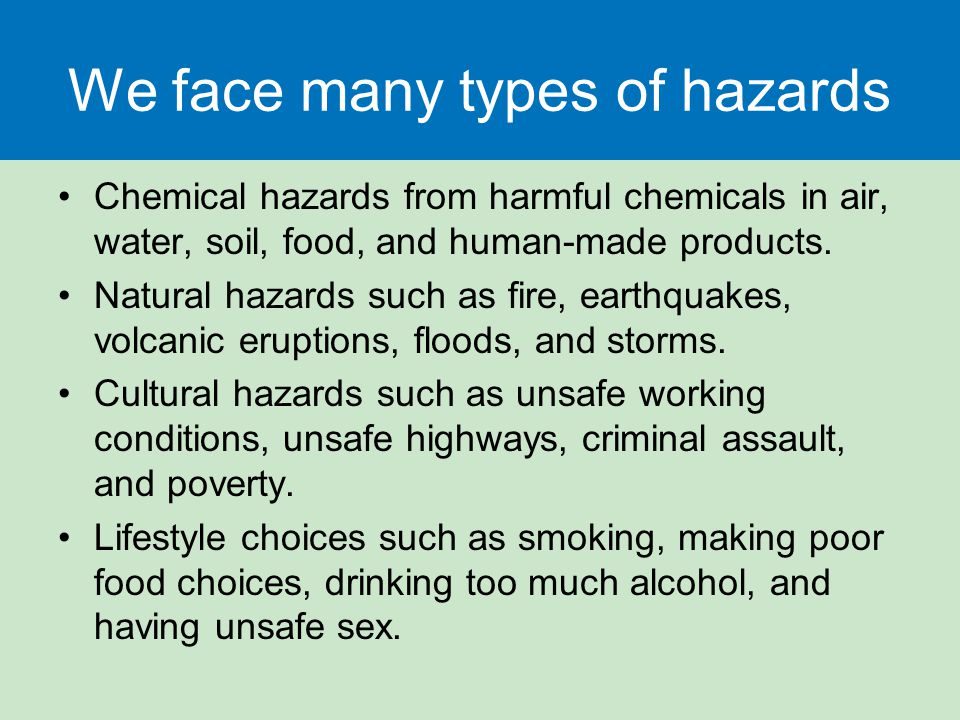 We face many types of hazards Chemical hazards from harmful chemicals in air, water, soil, food, and human-made products. Natural hazards such as fire