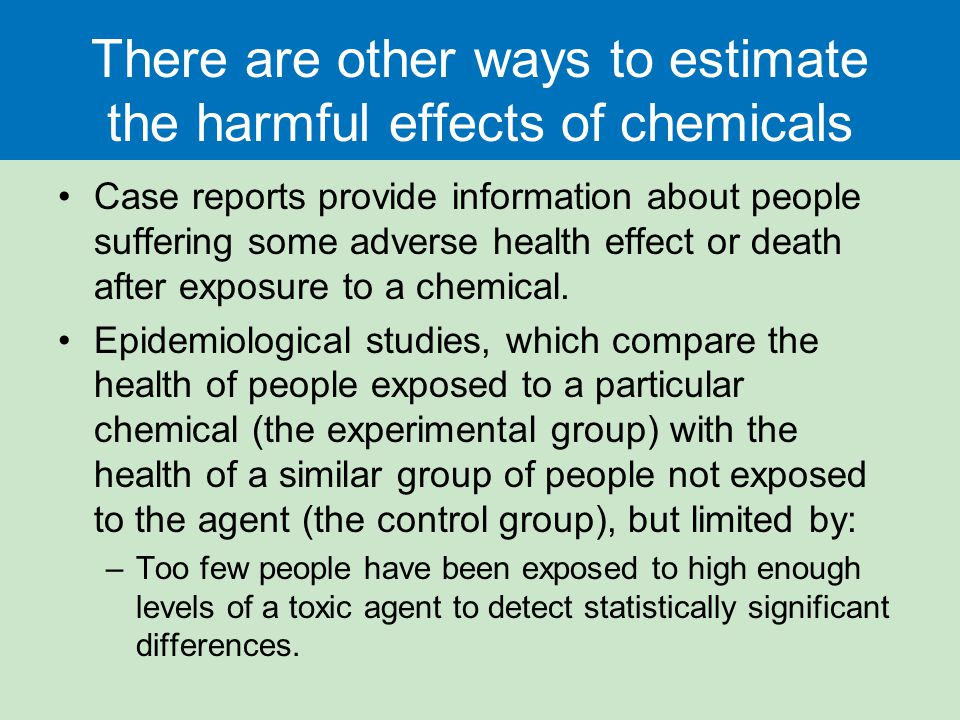 There are other ways to estimate the harmful effects of chemicals Case reports provide information about people suffering some adverse health effect o
