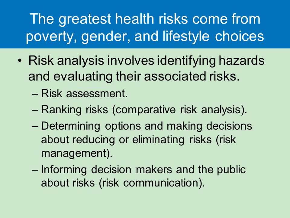 The greatest health risks come from poverty, gender, and lifestyle choices Risk analysis involves identifying hazards and evaluating their associated