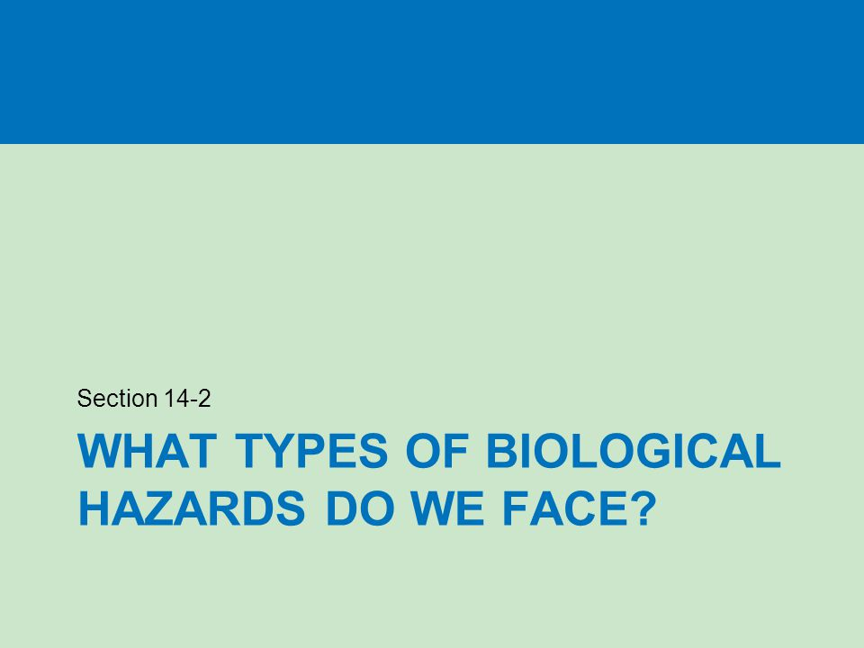 WHAT TYPES OF BIOLOGICAL HAZARDS DO WE FACE? Section 14-2