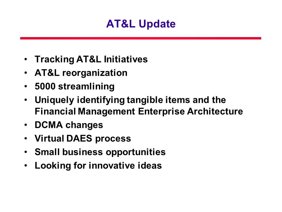 AT&L Update Tracking AT&L Initiatives AT&L reorganization 5000 streamlining Uniquely identifying tangible items and the Financial Management Enterprise Architecture DCMA changes Virtual DAES process Small business opportunities Looking for innovative ideas