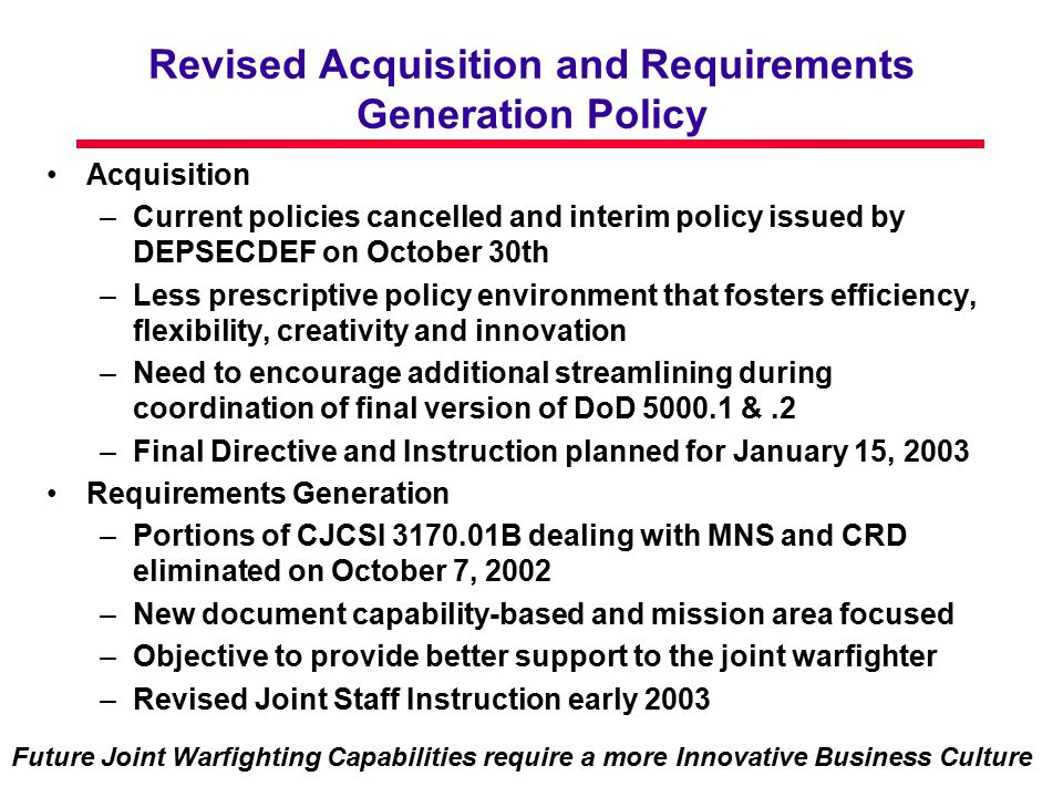 Revised Acquisition and Requirements Generation Policy Acquisition –Current policies cancelled and interim policy issued by DEPSECDEF on October 30th –Less prescriptive policy environment that fosters efficiency, flexibility, creativity and innovation –Need to encourage additional streamlining during coordination of final version of DoD 5000.1 &.2 –Final Directive and Instruction planned for January 15, 2003 Requirements Generation –Portions of CJCSI 3170.01B dealing with MNS and CRD eliminated on October 7, 2002 –New document capability-based and mission area focused –Objective to provide better support to the joint warfighter –Revised Joint Staff Instruction early 2003 Future Joint Warfighting Capabilities require a more Innovative Business Culture