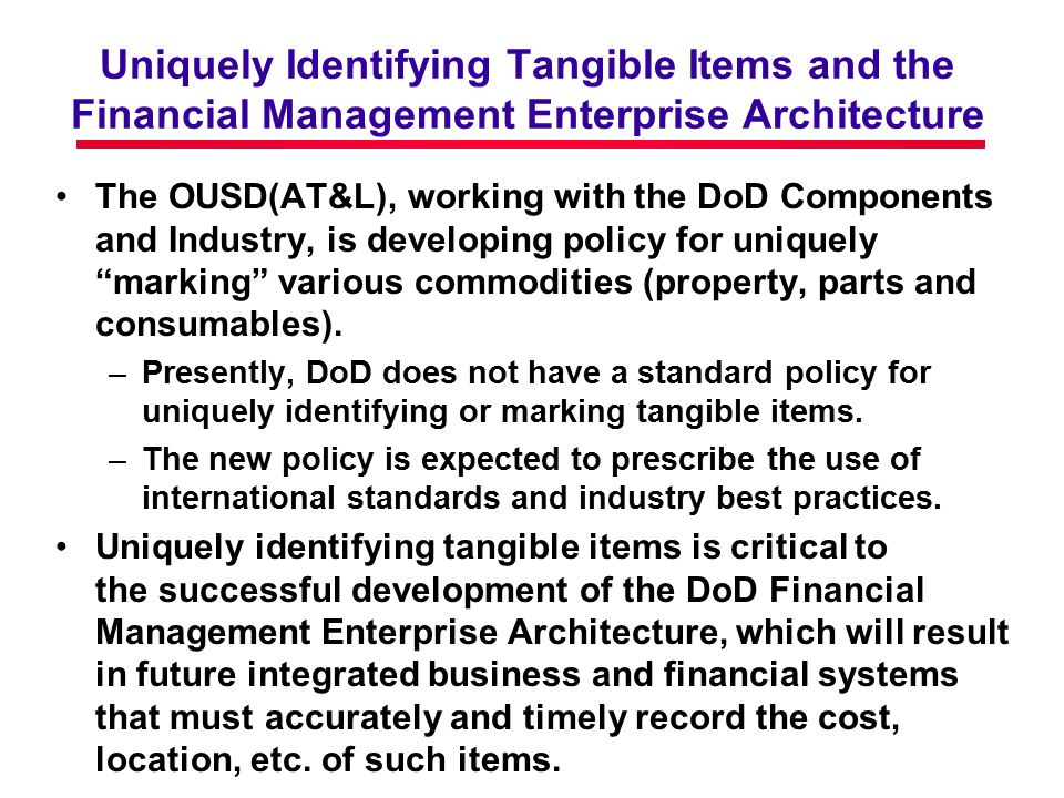 Uniquely Identifying Tangible Items and the Financial Management Enterprise Architecture The OUSD(AT&L), working with the DoD Components and Industry, is developing policy for uniquely marking various commodities (property, parts and consumables).