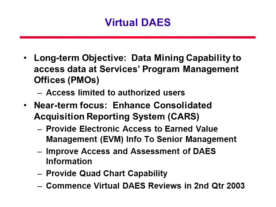 Virtual DAES Long-term Objective: Data Mining Capability to access data at Services' Program Management Offices (PMOs) –Access limited to authorized users Near-term focus: Enhance Consolidated Acquisition Reporting System (CARS) –Provide Electronic Access to Earned Value Management (EVM) Info To Senior Management –Improve Access and Assessment of DAES Information –Provide Quad Chart Capability –Commence Virtual DAES Reviews in 2nd Qtr 2003