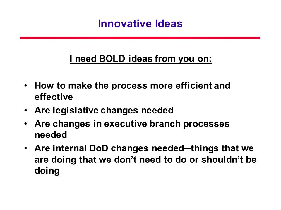 Innovative Ideas I need BOLD ideas from you on: How to make the process more efficient and effective Are legislative changes needed Are changes in executive branch processes needed Are internal DoD changes needed─things that we are doing that we don't need to do or shouldn't be doing