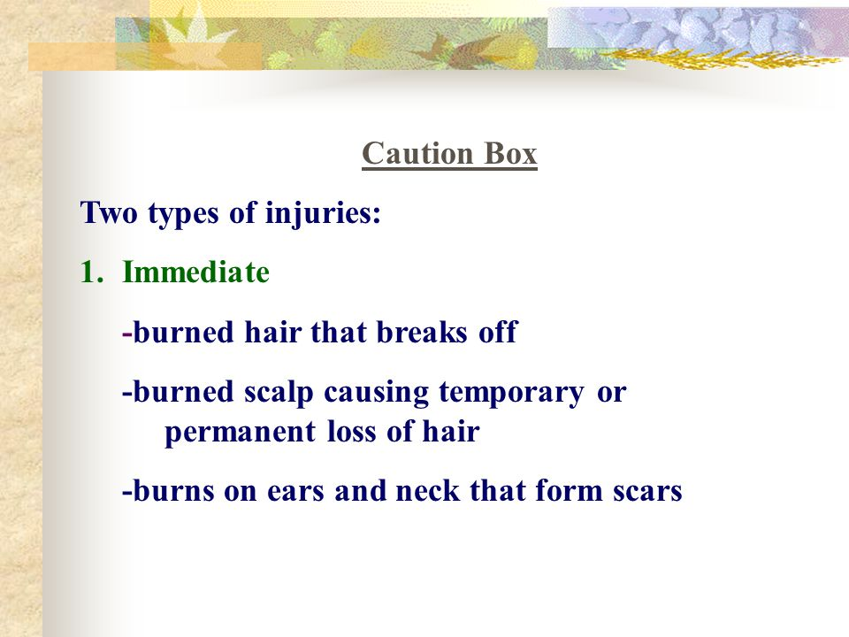 Caution Box Two types of injuries: 1.Immediate -burned hair that breaks off -burned scalp causing temporary or permanent loss of hair -burns on ears a