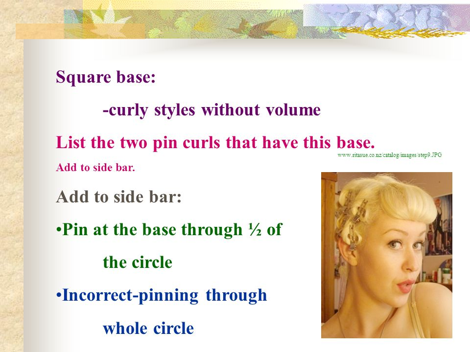 Square base: -curly styles without volume List the two pin curls that have this base. Add to side bar. Add to side bar: Pin at the base through ½ of t