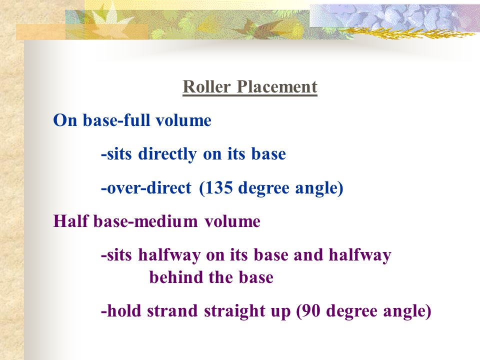 Roller Placement On base-full volume -sits directly on its base -over-direct (135 degree angle) Half base-medium volume -sits halfway on its base and