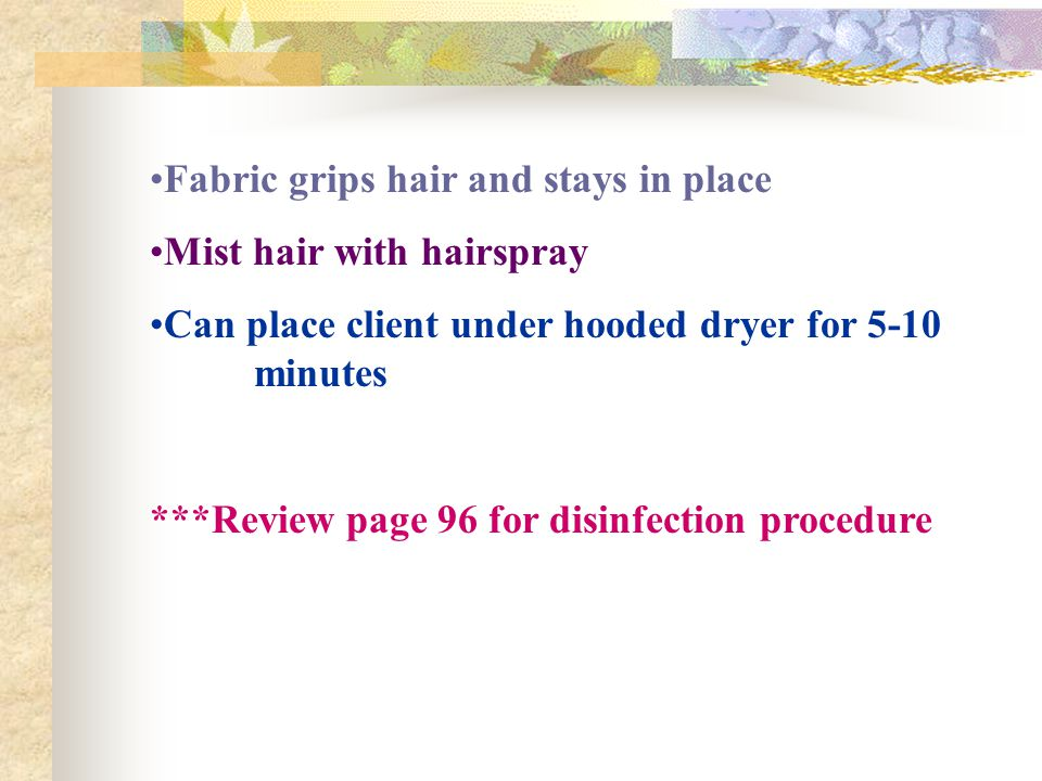 Fabric grips hair and stays in place Mist hair with hairspray Can place client under hooded dryer for 5-10 minutes ***Review page 96 for disinfection