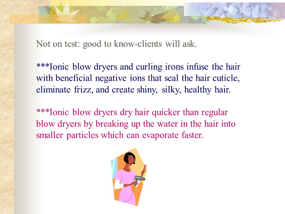 Not on test: good to know-clients will ask. ***Ionic blow dryers and curling irons infuse the hair with beneficial negative ions that seal the hair cu