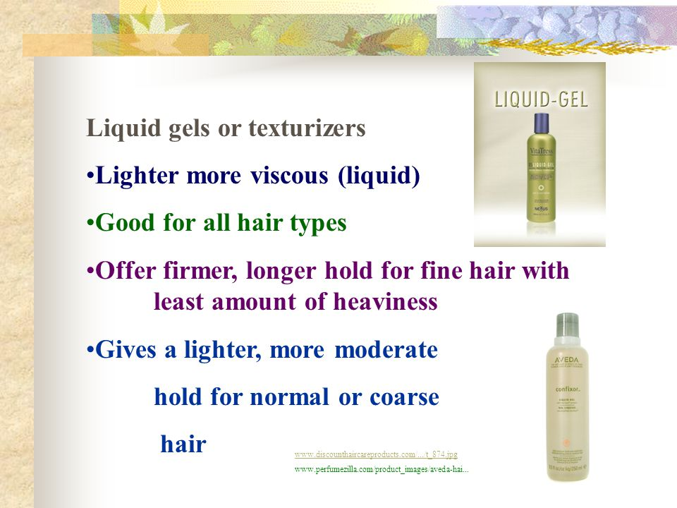 Liquid gels or texturizers Lighter more viscous (liquid) Good for all hair types Offer firmer, longer hold for fine hair with least amount of heavines