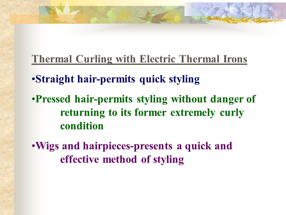 Thermal Curling with Electric Thermal Irons Straight hair-permits quick styling Pressed hair-permits styling without danger of returning to its former