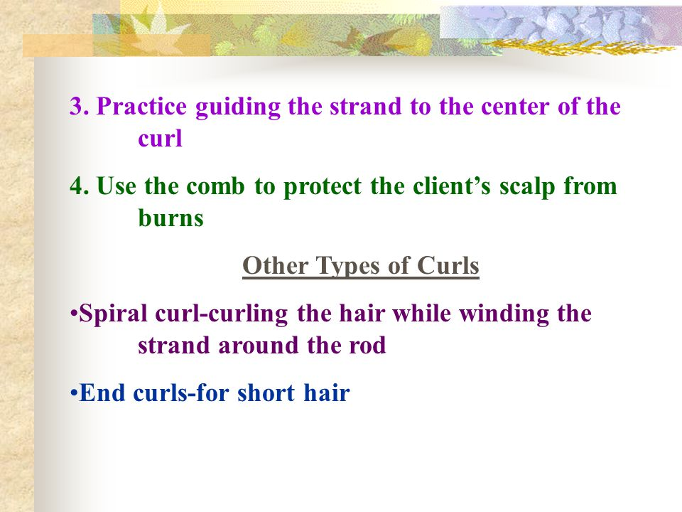 3. Practice guiding the strand to the center of the curl 4. Use the comb to protect the client's scalp from burns Other Types of Curls Spiral curl-cur