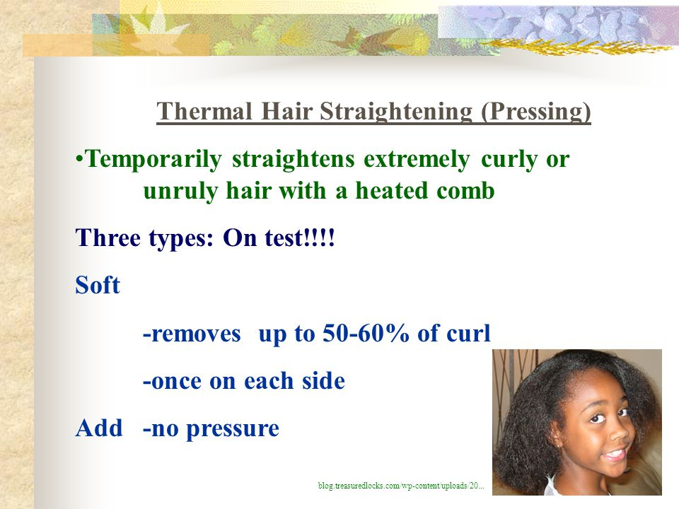 Thermal Hair Straightening (Pressing) Temporarily straightens extremely curly or unruly hair with a heated comb Three types: On test!!!! Soft -removes