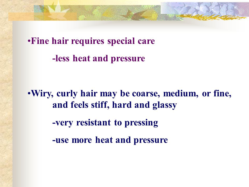 Fine hair requires special care -less heat and pressure Wiry, curly hair may be coarse, medium, or fine, and feels stiff, hard and glassy -very resist