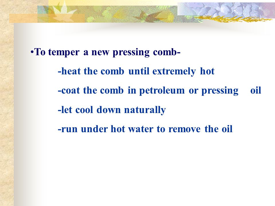 To temper a new pressing comb- -heat the comb until extremely hot -coat the comb in petroleum or pressing oil -let cool down naturally -run under hot