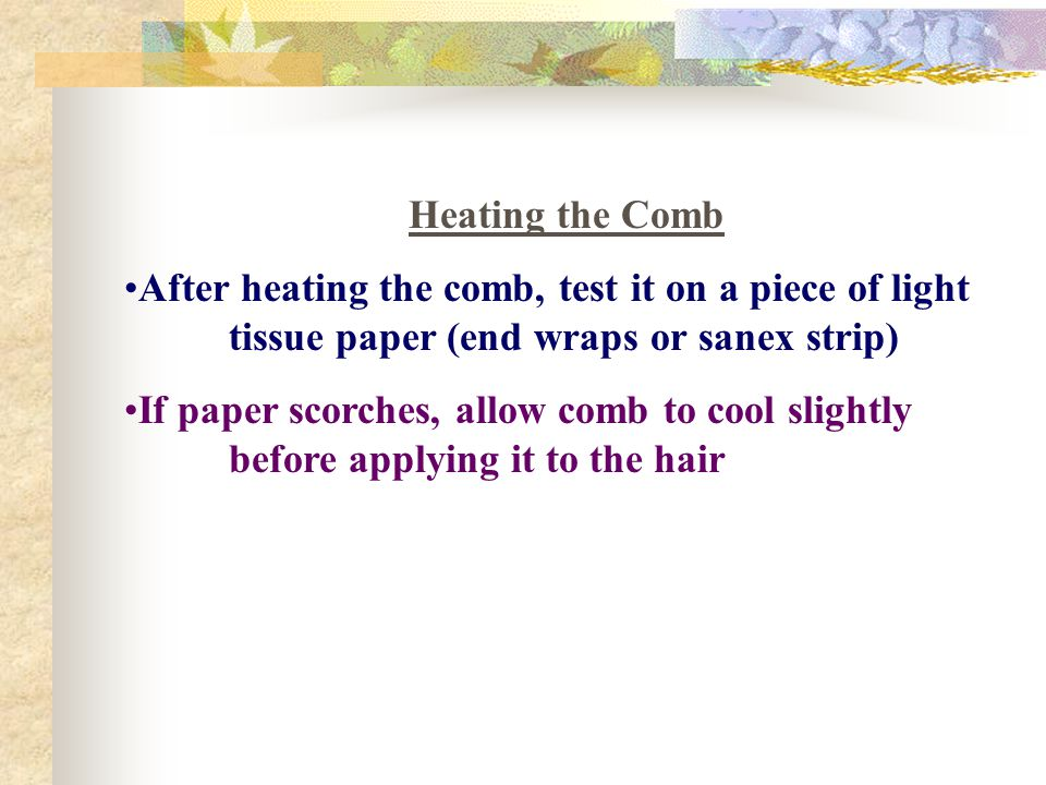 Heating the Comb After heating the comb, test it on a piece of light tissue paper (end wraps or sanex strip) If paper scorches, allow comb to cool sli