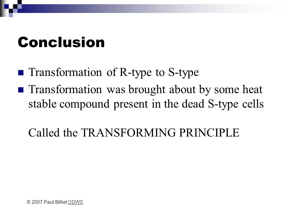 Conclusion Transformation of R-type to S-type Transformation was brought about by some heat stable compound present in the dead S-type cells Called the TRANSFORMING PRINCIPLE © 2007 Paul Billiet ODWSODWS