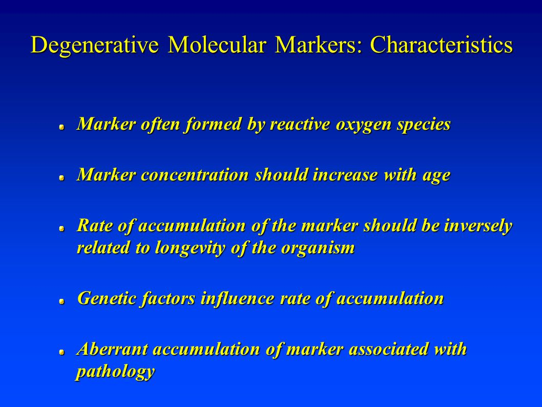 Degenerative Molecular Markers: Characteristics Marker often formed by reactive oxygen species Marker concentration should increase with age Rate of accumulation of the marker should be inversely related to longevity of the organism Genetic factors influence rate of accumulation Aberrant accumulation of marker associated with pathology