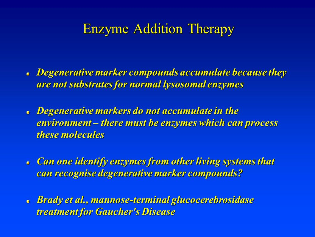 Enzyme Addition Therapy Degenerative marker compounds accumulate because they are not substrates for normal lysosomal enzymes Degenerative markers do not accumulate in the environment – there must be enzymes which can process these molecules Can one identify enzymes from other living systems that can recognise degenerative marker compounds.
