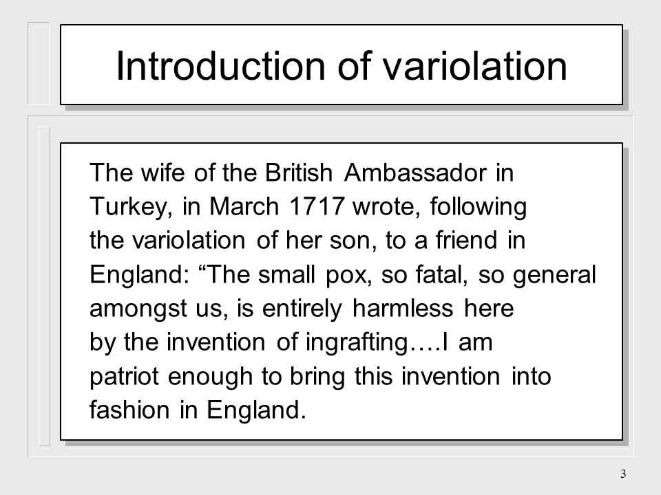 3 The wife of the British Ambassador in Turkey, in March 1717 wrote, following the variolation of her son, to a friend in England: The small pox, so fatal, so general amongst us, is entirely harmless here by the invention of ingrafting….I am patriot enough to bring this invention into fashion in England.