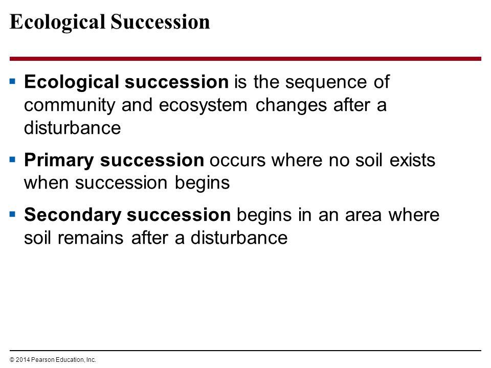© 2014 Pearson Education, Inc. Ecological Succession  Ecological succession is the sequence of community and ecosystem changes after a disturbance 