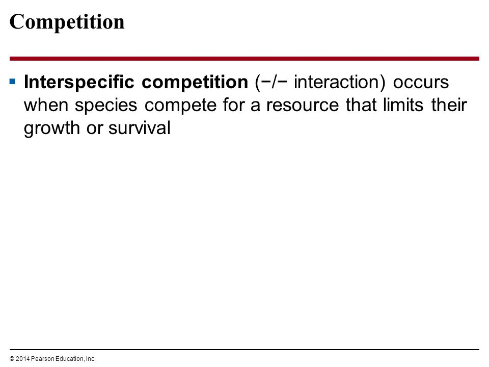 © 2014 Pearson Education, Inc. Competition  Interspecific competition (−/− interaction) occurs when species compete for a resource that limits their