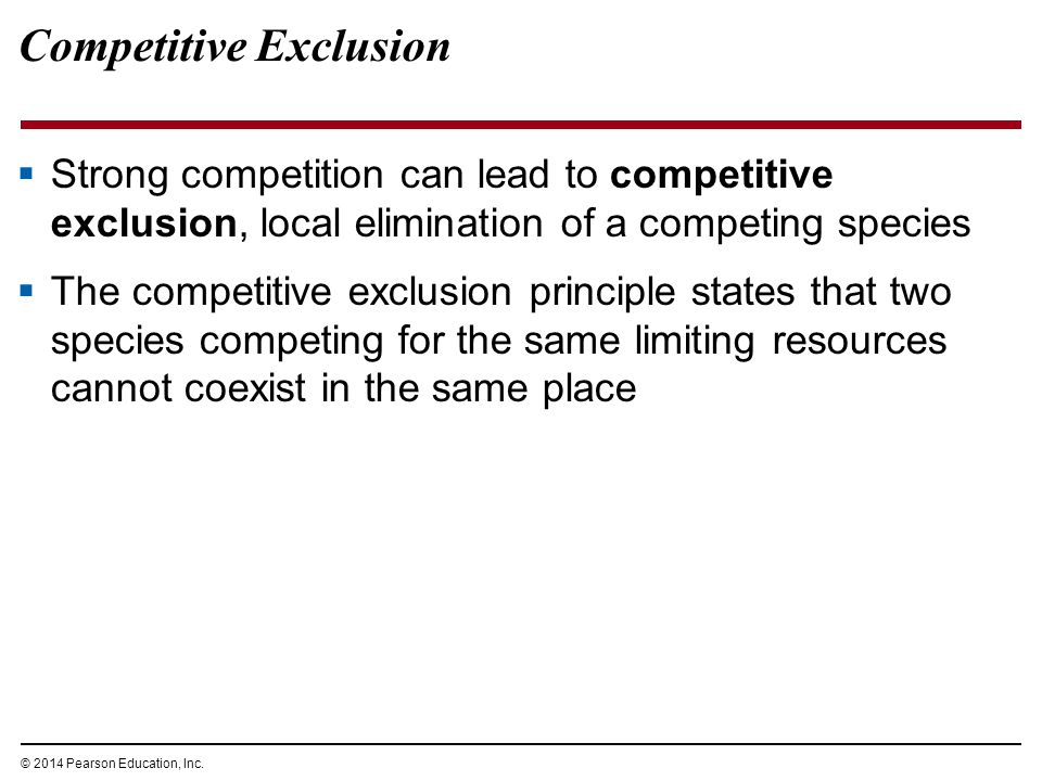 © 2014 Pearson Education, Inc. Competitive Exclusion  Strong competition can lead to competitive exclusion, local elimination of a competing species