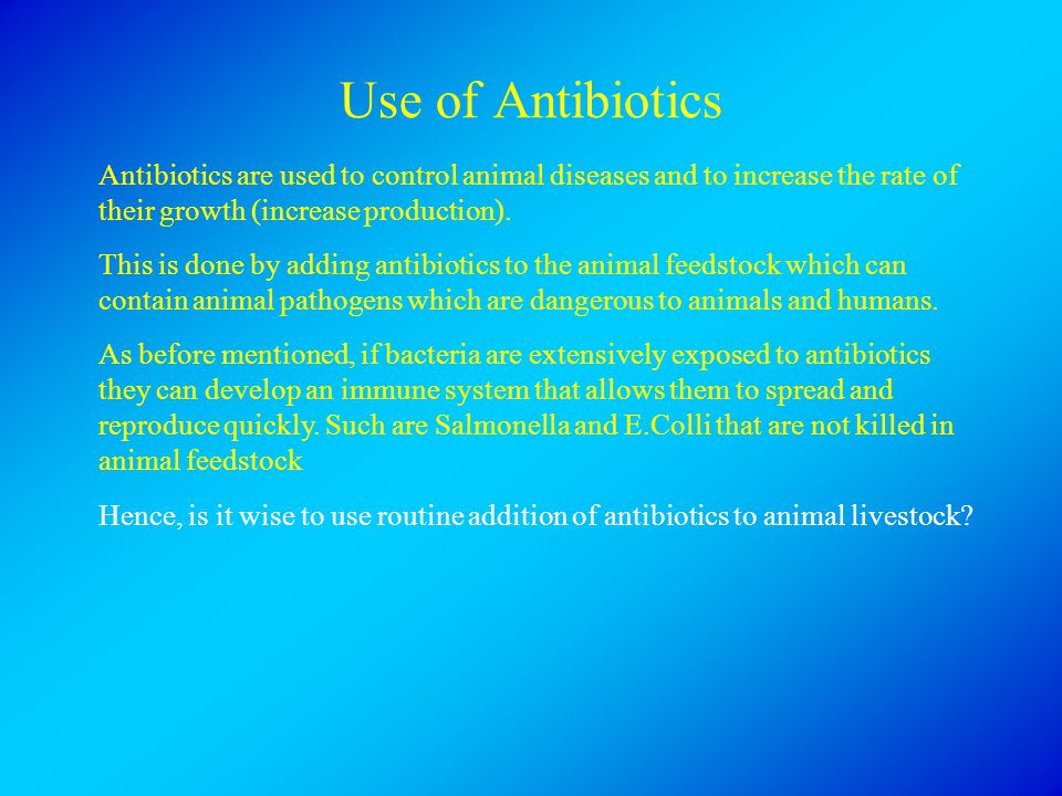 Use of Antibiotics Antibiotics are used to control animal diseases and to increase the rate of their growth (increase production). This is done by add