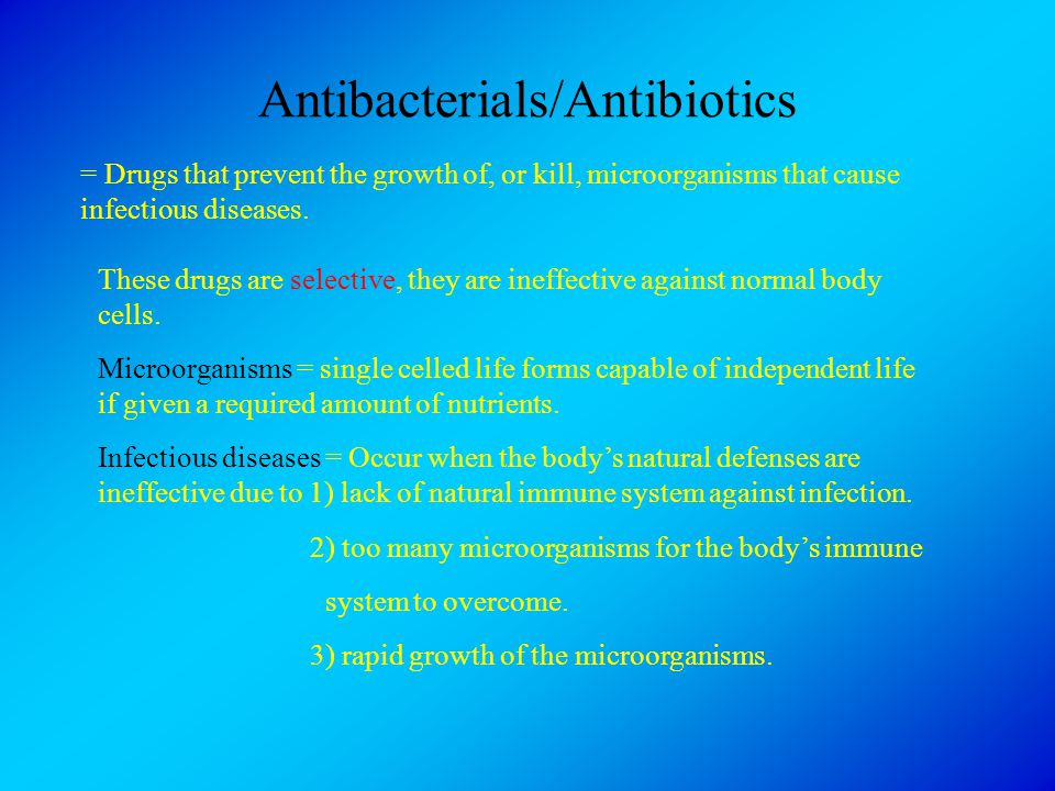 Antibacterials/Antibiotics = Drugs that prevent the growth of, or kill, microorganisms that cause infectious diseases. These drugs are selective, they