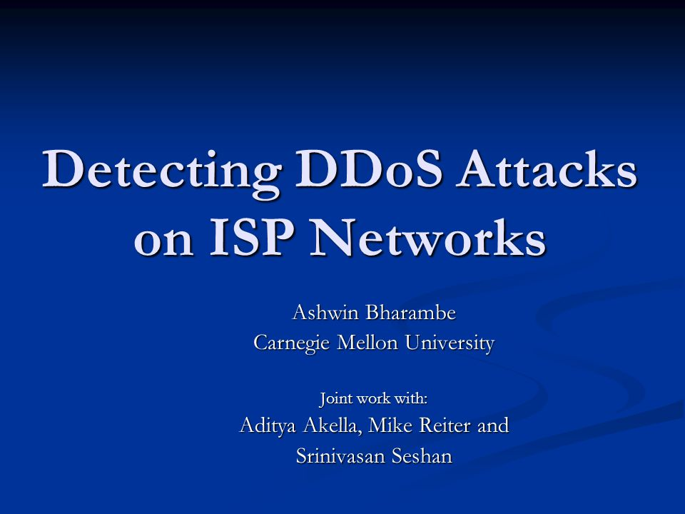Detecting DDoS Attacks on ISP Networks Ashwin Bharambe Carnegie Mellon University Joint work with: Aditya Akella, Mike Reiter and Srinivasan Seshan