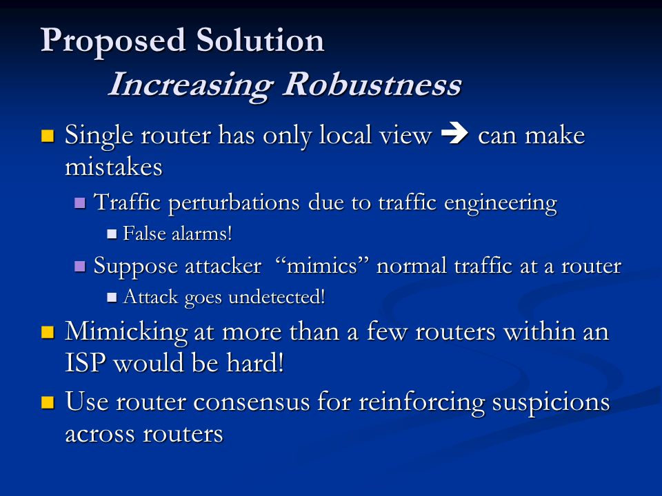 Proposed Solution Increasing Robustness Single router has only local view  can make mistakes Single router has only local view  can make mistakes Traffic perturbations due to traffic engineering Traffic perturbations due to traffic engineering False alarms.