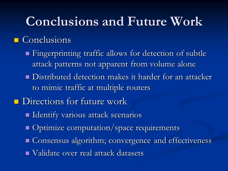 Conclusions and Future Work Conclusions Conclusions Fingerprinting traffic allows for detection of subtle attack patterns not apparent from volume alone Fingerprinting traffic allows for detection of subtle attack patterns not apparent from volume alone Distributed detection makes it harder for an attacker to mimic traffic at multiple routers Distributed detection makes it harder for an attacker to mimic traffic at multiple routers Directions for future work Directions for future work Identify various attack scenarios Identify various attack scenarios Optimize computation/space requirements Optimize computation/space requirements Consensus algorithm; convergence and effectiveness Consensus algorithm; convergence and effectiveness Validate over real attack datasets Validate over real attack datasets